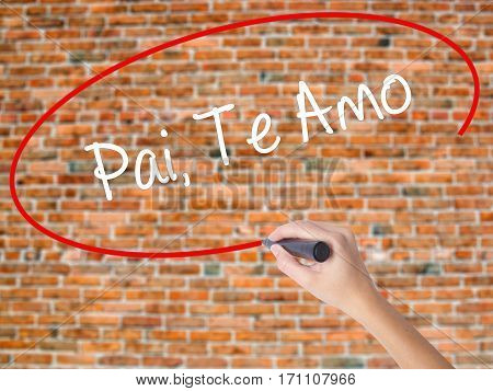 Woman Hand Writing Pai, Te Amo (in Portuguese - Love You, Dad) With Black Marker On Visual Screen