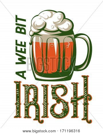 Vector illustration of inspirational quote a wee bit irish with typography text sign, mug of beer, foam for saint Patrick day greeting for poster, banner, design element isolated on white background
