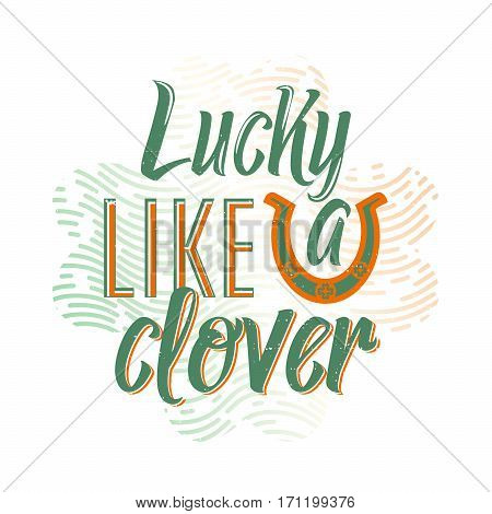 Vector illustration of cool fun quote Lucky like a clover for Patricks holiday with lettering type text, horseshoe, clover, grunge texture for poster, banner, flyer templates in vintage style