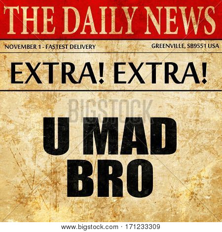 u mad bro, article text in newspaper