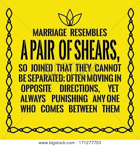 Motivational quote. Marriage resembles a pair of shears, so joined that they cannot be separated; often moving in opposite directions, yet always punishing any one who comes between them.