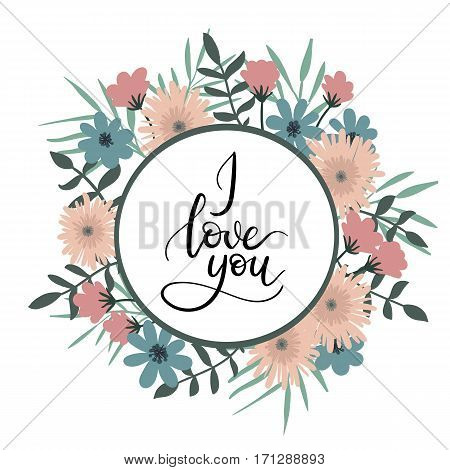 I Love You Hand Lettering Greeting Card with Floral Circle Frame. Modern Calligraphy. Vector Illustration. Floral Bouquet