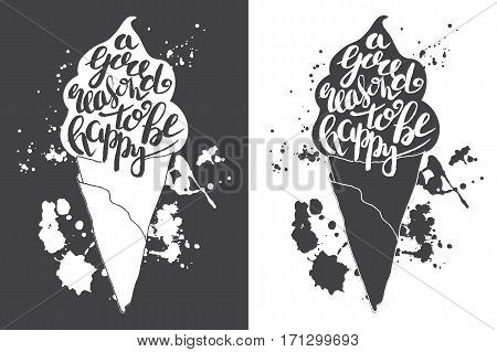 Hand drawn illustration of isolated black and white ice cream silhouette. Typography poster with lettering inside with ink splashes. The inscription A good reason to be happy
