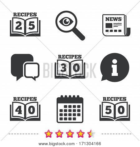 Cookbook icons. 25, 30, 40 and 50 recipes book sign symbols. Newspaper, information and calendar icons. Investigate magnifier, chat symbol. Vector