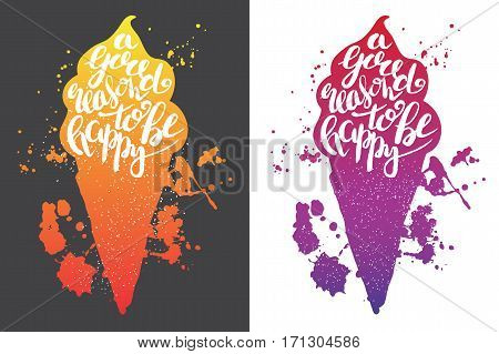 Hand drawn illustration of isolated color ice cream silhouette. Typography poster with lettering inside with ink splashes. The inscription A good reason to be happy