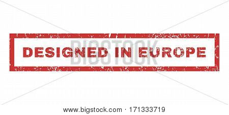 Designed In Europe text rubber seal stamp watermark. Caption inside rectangular shape with grunge design and scratched texture. Horizontal vector red ink emblem on a white background.
