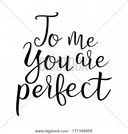 Quote About Love. To Me You Are Perfect. Handwritten Inspirational Text. Modern Brush Calligraphy Isolated On White Background. Typography Poster. Vector illustration.