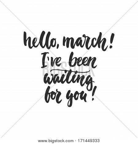 Hello march I've been waiting for you - hand drawn lettering phrase isolated on the white background. Fun brush ink inscription for photo overlays greeting card or t-shirt print poster design