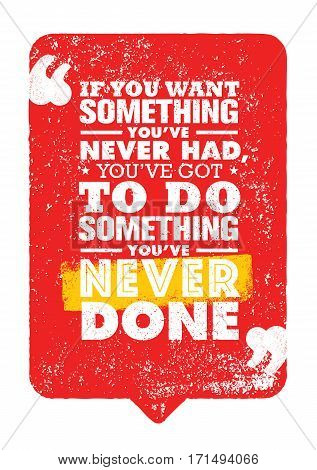 If You Want Something You Have Never Had, You Have Got To Do Something You Have Never Done. Inspiring Creative Motivation Quote. Vector Typography Banner Design Concept