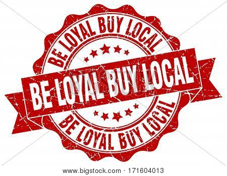 be loyal buy local. stamp. sign. seal. round. retro. ribbon