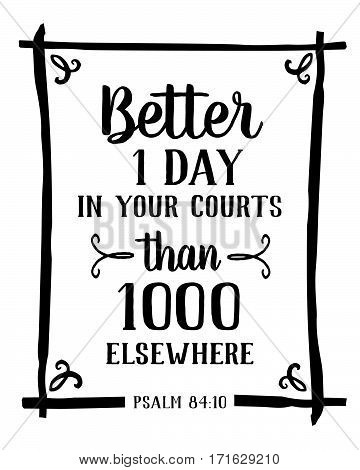 Better is one day in your courts than a 1000 elsewhere Psalm of king David bible scripture design from Psalms 84 typography design black on white background with design ornaments and frame