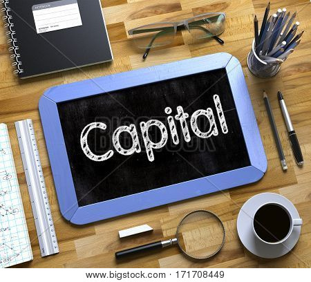 Business Concept - Capital Handwritten on Blue Small Chalkboard. Top View Composition with Chalkboard and Office Supplies on Office Desk. Small Chalkboard with Capital. 3d Rendering.
