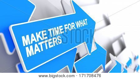Make Time For What Matters, Label on the Blue Cursor. Make Time For What Matters - Blue Arrow with a Message Indicates the Direction of Movement. 3D.