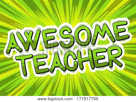 Awesome Teacher - Comic book style phrase on abstract background.