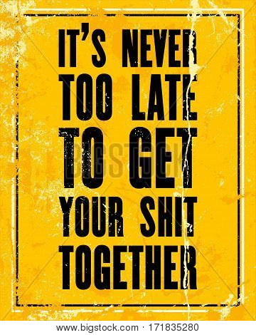 Inspiring motivation quote with text It Is Never Too Late To Get Your Shit Together. Vector typography poster design concept