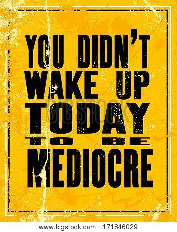 Inspiring motivation quote with text You Did Not Wake Up Today To Be Mediocre. Vector typography poster design concept