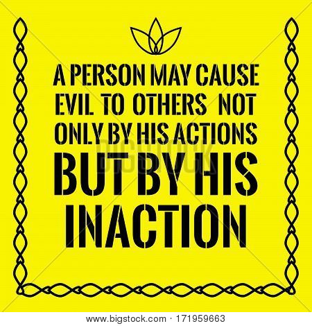 Motivational quote. A person may cause evil to others not only by his actions but by his inaction. On yellow background.
