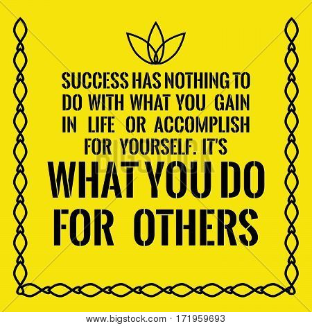 Motivational quote. Success has nothing to do with what you gain in life or accomplish for yourself. It's what you do for others. On yellow background.