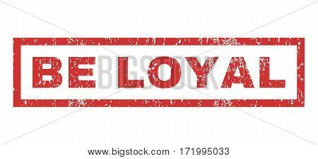 Be Loyal text rubber seal stamp watermark. Tag inside rectangular banner with grunge design and unclean texture. Horizontal vector red ink sticker on a white background.