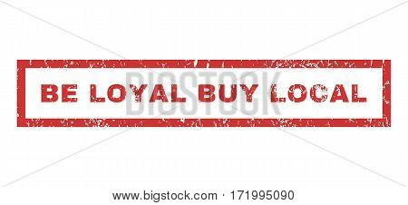 Be Loyal Buy Local text rubber seal stamp watermark. Tag inside rectangular banner with grunge design and unclean texture. Horizontal vector red ink emblem on a white background.