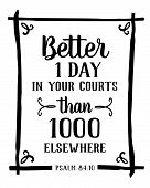 Better is one day in your courts than a 1000 elsewhere Psalm of king David bible scripture design from Psalms 84 typography design black on white background with design ornaments and frame poster