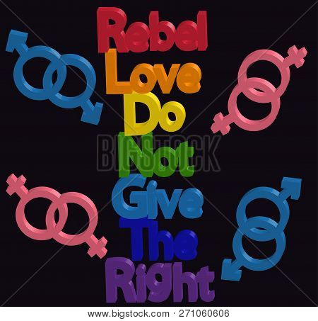 Inscription Rebel, Love, Do Not Give The Right. Lgbt Concept, Freedom And The Struggle For Homosexua