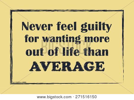 Never Feel Guilty For Wanting More Out Of Life Than Average Inspiring Quote Vector Illustration