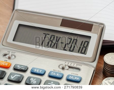 Tax Word And 2018 Number On Calculator. Business And Tax Concept. Pay Tax In 2018 Years.