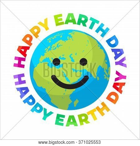 Happy Earth Day Poster. Bright Greeting Text Written Around Smiling Cartoon Globe. Happy Cute Funny