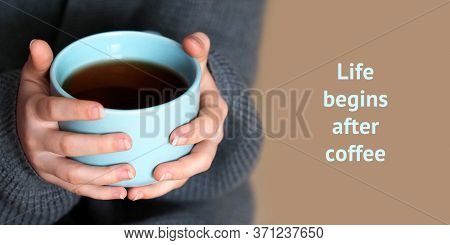 Life Begins After Coffee. Female Hands Holding A Big Cup Of Coffee, Home Comfort