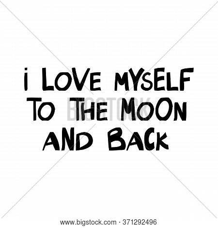 I Love Myself To The Moon And Back. Motivation Quote. Cute Hand Drawn Lettering In Modern Scandinavi