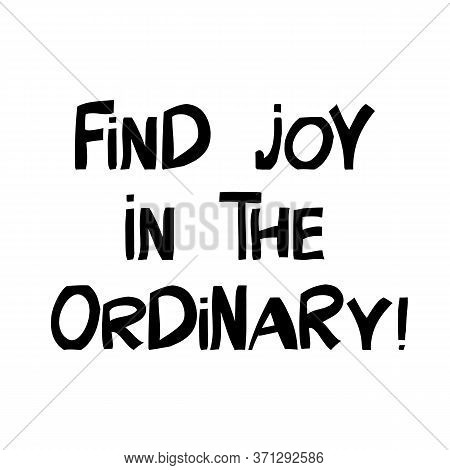 Find Joy In The Ordinary. Motivation Quote. Cute Hand Drawn Lettering In Modern Scandinavian Style.
