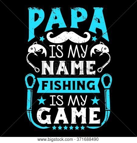 Papa Is My Name Fishing Is My Game - Fishing T Shirts Design,vector Graphic, Typographic Poster Or T