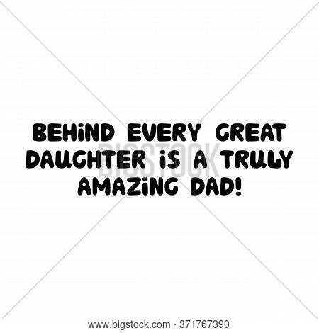 Behind Every Great Daughter Is A Truly Amazing Dad. Cute Hand Drawn Bauble Lettering. Isolated On Wh
