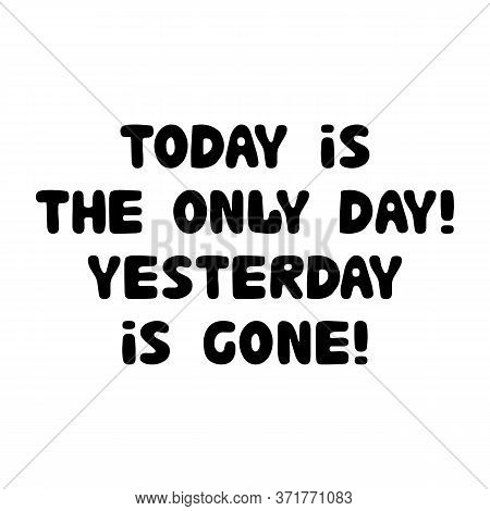 Today Is The Only Day, Yesterday Is Gone. Motivation Quote. Cute Hand Drawn Bauble Lettering. Isolat