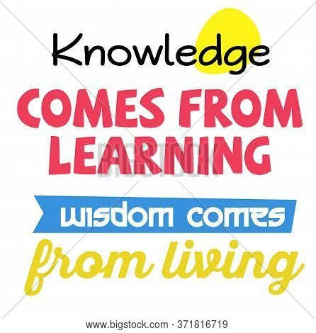Knowledge Comes From Learning. Wisdom Comes From Living