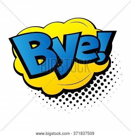 Comic Lettering Bye. Comic Speech Bubble With Emotional Text Bye. Vector Bright Dynamic Cartoon Illu
