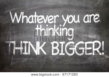 Whatever You Are Thinking Think Bigger written on a chalkboard