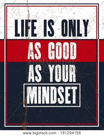 Inspiring motivation quote with text Life is Only as Good as Your Mindset. Vector typography poster design concept. Distressed old metal sign texture.