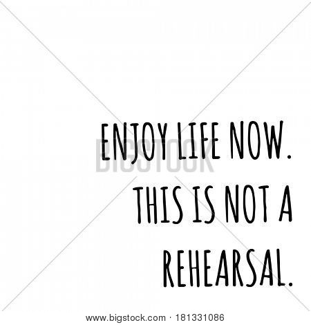 Quotes on white - Enjoy life now. this is not a rehearsal.