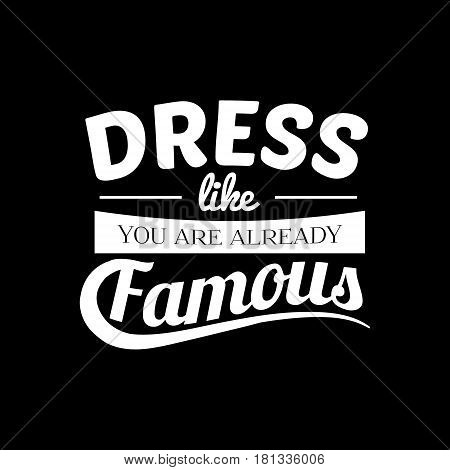 Dress like you are already famous. Quote typographical background about fashion. Template for card poster banner print for t-shirt.