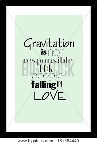 Lettering quotes motivation about life quote. Calligraphy Inspirational quote. Gravitation is not responsible for people falling in love.