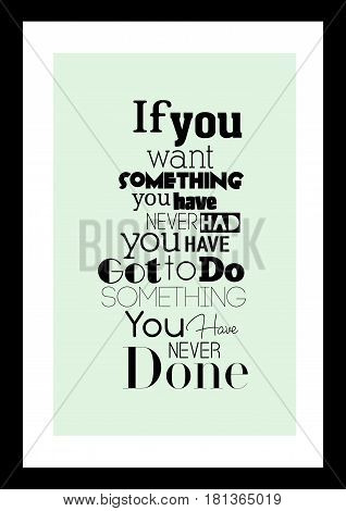 Lettering quotes motivation about life quote. Calligraphy Inspirational quote. If you want something you have never had you have got to do something you've never done.