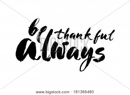 Vector hand drawn motivational and inspirational quote - Be thankful always. Thanksgiving Day calligraphic poster. Modern brush calligraphy. Isolated on white background.