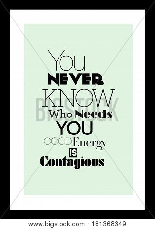 Lettering quotes motivation about life quote. Calligraphy Inspirational quote. You never know who needs you. Good energy is contagious.