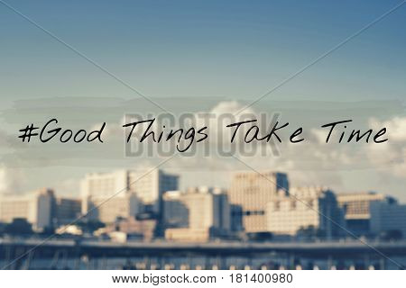 Good Things Take Time Never Give Up Try
