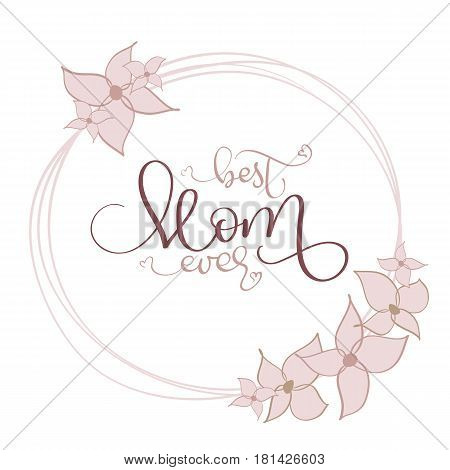 Best Mom ever vector vintage text in round flowers frame on white background. Calligraphy lettering illustration EPS10.
