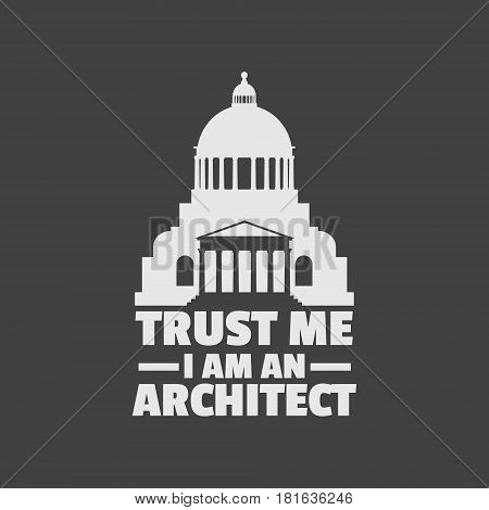 Trust me I am an architect. Quote typographical backround with silhouette of classical building with dome and column. Template for card poster print for t-shirt banner.