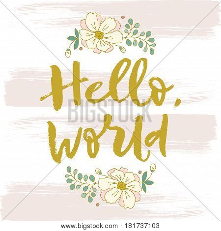 Hello world. Flowers, nature, summer. Bright letters. Modern, stylish hand drawn lettering. Hand painted inscription. Motivational calligraphy poster. Quote for greeting cards holiday invitations