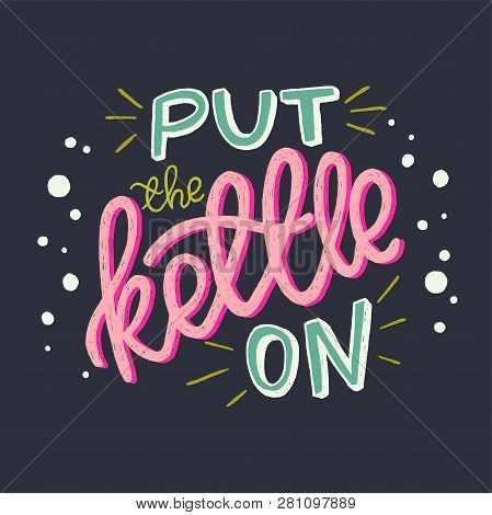 Put The Kettle On Unique Hand Lettering Quote On Background. Cozy And Homey Hand Drawn Vector Phrase